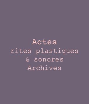Actes, Rites plastiques & sonores – Archives