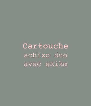Cartouche schizo duo avec eRikm