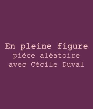 En pleine figure, pièce aléatoire avec Cécile Duval